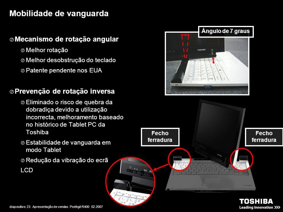 diapositivo: 23 Apresentação de vendas Portégé R400 02.2007 Mobilidade de vanguarda  Mecanismo de rotação angular  Melhor rotação  Melhor desobstrução do teclado  Patente pendente nos EUA  Prevenção de rotação inversa  Eliminado o risco de quebra da dobradiça devido a utilização incorrecta, melhoramento baseado no histórico de Tablet PC da Toshiba  Estabilidade de vanguarda em modo Tablet  Redução da vibração do ecrã LCD Fecho ferradura Ângulo de 7 graus