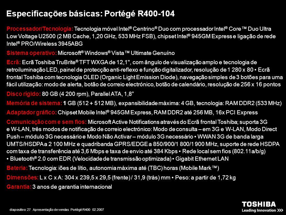 diapositivo: 27 Apresentação de vendas Portégé R400 02.2007 Especificações básicas: Portégé R400-104 Processador/Tecnologia: Tecnologia móvel Intel ®