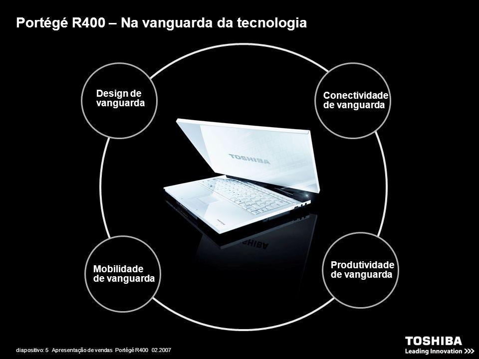 diapositivo: 5 Apresentação de vendas Portégé R400 02.2007 Portégé R400 – Na vanguarda da tecnologia Conectividade de vanguarda Design de vanguarda Pr