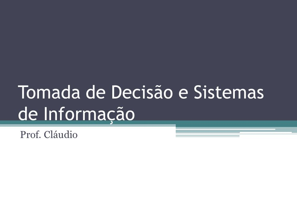 Tomada de Decisão e Sistemas de Informação Prof. Cláudio