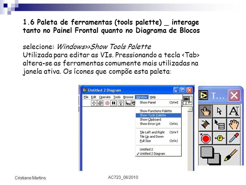 AC723_08/2010 Cristiane Martins 1.6 Paleta de ferramentas (tools palette) _ interage tanto no Painel Frontal quanto no Diagrama de Blocos selecione: Windows>>Show Tools Palette Utilizada para editar as VIs.