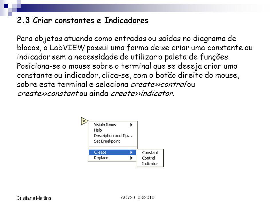 AC723_08/2010 Cristiane Martins 2.3 Criar constantes e Indicadores Para objetos atuando como entradas ou saídas no diagrama de blocos, o LabVIEW possui uma forma de se criar uma constante ou indicador sem a necessidade de utilizar a paleta de funções.
