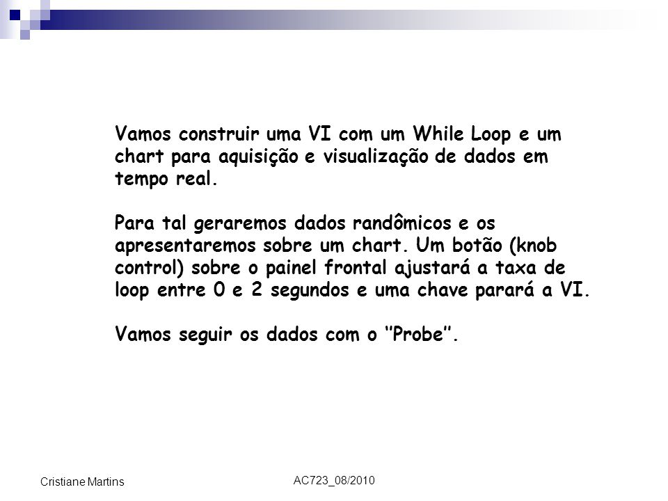 AC723_08/2010 Cristiane Martins Vamos construir uma VI com um While Loop e um chart para aquisição e visualização de dados em tempo real. Para tal ger