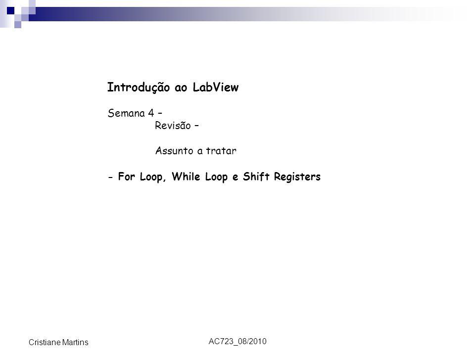 AC723_08/2010 Cristiane Martins Introdução ao LabView Semana 4 – Revisão – Assunto a tratar - For Loop, While Loop e Shift Registers