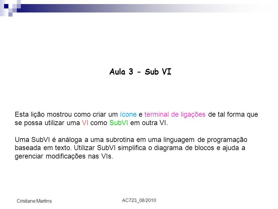AC723_08/2010 Cristiane Martins Aula 3 - Sub VI Esta lição mostrou como criar um ícone e terminal de ligações de tal forma que se possa utilizar uma VI como SubVI em outra VI.