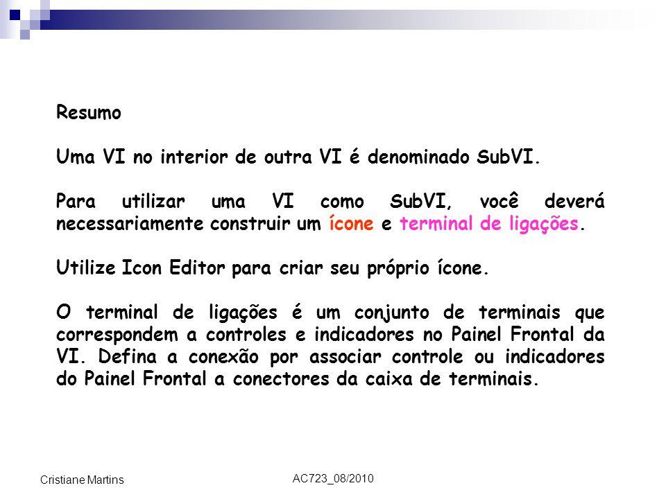 AC723_08/2010 Cristiane Martins Resumo Uma VI no interior de outra VI é denominado SubVI. Para utilizar uma VI como SubVI, você deverá necessariamente