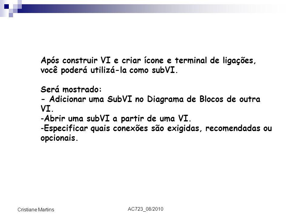 AC723_08/2010 Cristiane Martins Após construir VI e criar ícone e terminal de ligações, você poderá utilizá-la como subVI. Será mostrado: - Adicionar