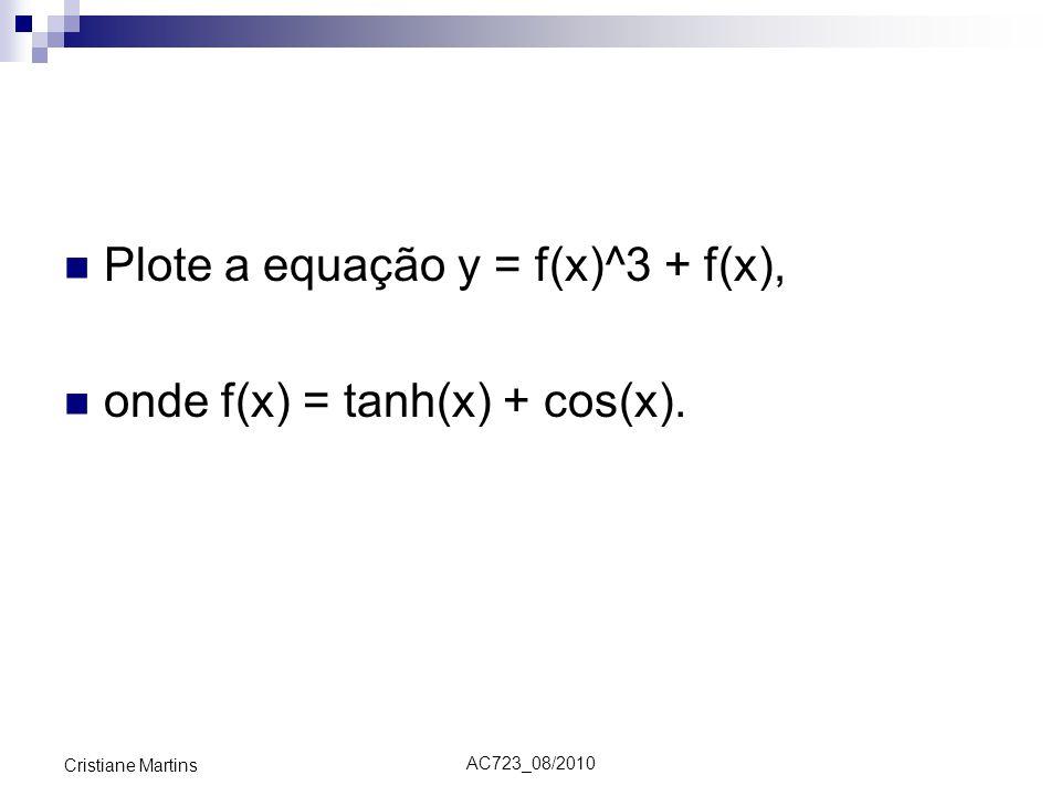 AC723_08/2010 Cristiane Martins Plote a equação y = f(x)^3 + f(x), onde f(x) = tanh(x) + cos(x).