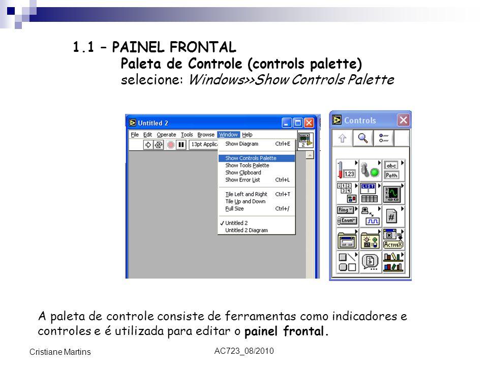 AC723_08/2010 Cristiane Martins 1.1 – PAINEL FRONTAL Paleta de Controle (controls palette) selecione: Windows>>Show Controls Palette A paleta de controle consiste de ferramentas como indicadores e controles e é utilizada para editar o painel frontal.