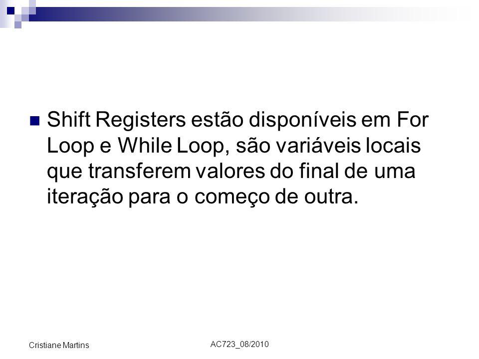 AC723_08/2010 Cristiane Martins Shift Registers estão disponíveis em For Loop e While Loop, são variáveis locais que transferem valores do final de uma iteração para o começo de outra.