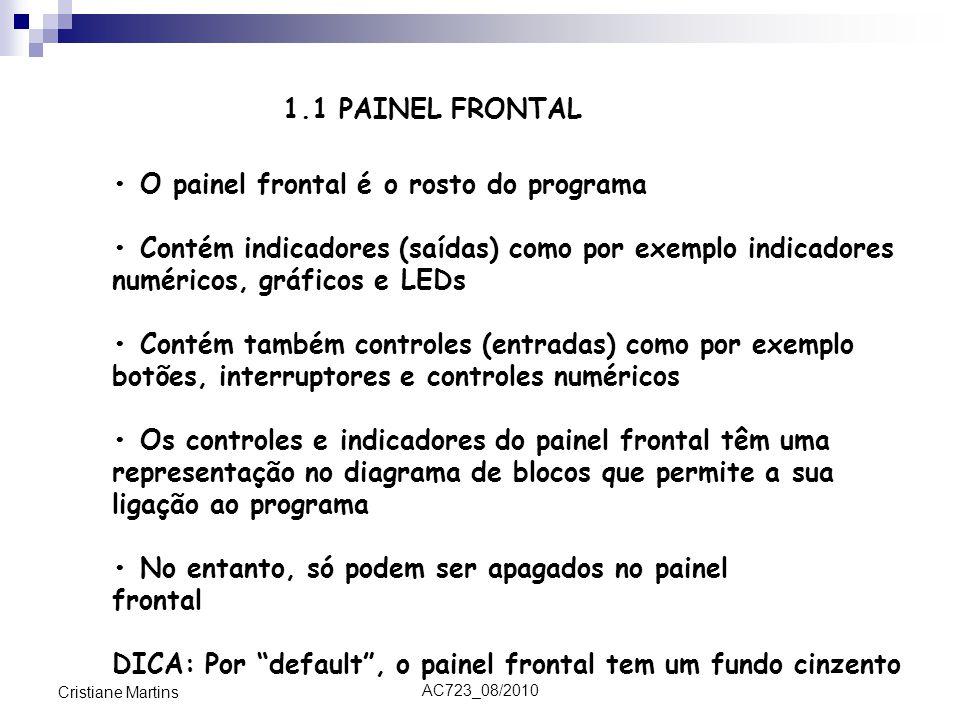 AC723_08/2010 Cristiane Martins O painel frontal é o rosto do programa Contém indicadores (saídas) como por exemplo indicadores numéricos, gráficos e LEDs Contém também controles (entradas) como por exemplo botões, interruptores e controles numéricos Os controles e indicadores do painel frontal têm uma representação no diagrama de blocos que permite a sua ligação ao programa No entanto, só podem ser apagados no painel frontal DICA: Por default , o painel frontal tem um fundo cinzento 1.1 PAINEL FRONTAL