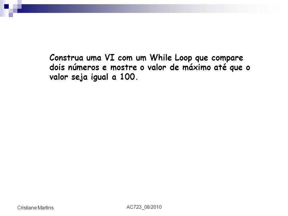 AC723_08/2010 Cristiane Martins Construa uma VI com um While Loop que compare dois números e mostre o valor de máximo até que o valor seja igual a 100.