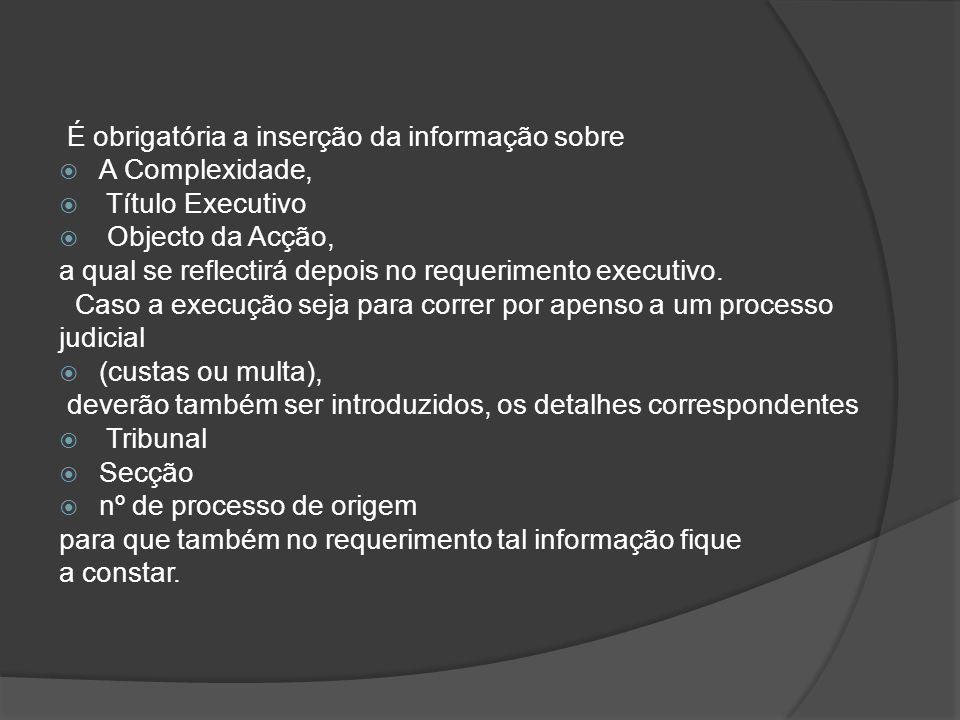 É obrigatória a inserção da informação sobre  A Complexidade,  Título Executivo  Objecto da Acção, a qual se reflectirá depois no requerimento exec