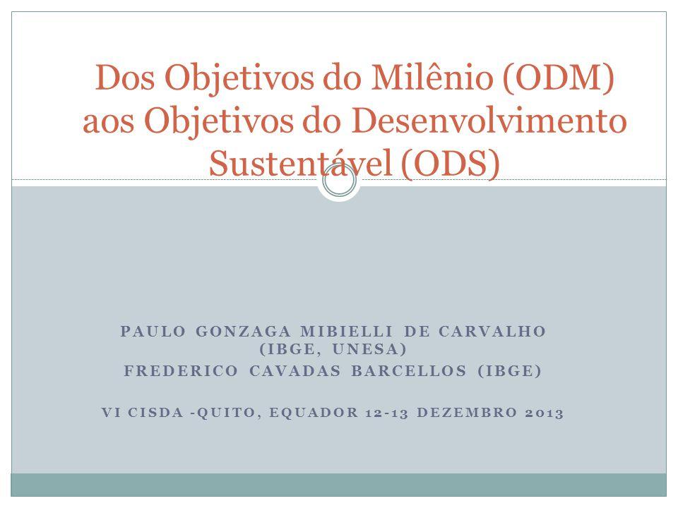 PAULO GONZAGA MIBIELLI DE CARVALHO (IBGE, UNESA) FREDERICO CAVADAS BARCELLOS (IBGE) VI CISDA -QUITO, EQUADOR 12-13 DEZEMBRO 2013 Dos Objetivos do Milênio (ODM) aos Objetivos do Desenvolvimento Sustentável (ODS)