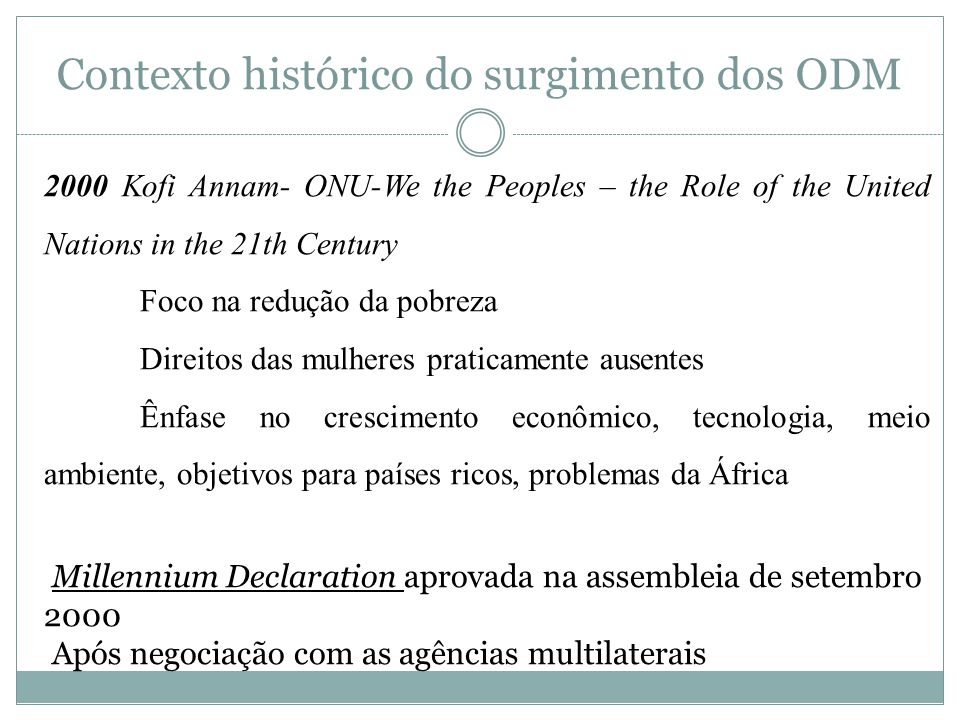Contexto histórico do surgimento dos ODM 2000 Kofi Annam- ONU-We the Peoples – the Role of the United Nations in the 21th Century Foco na redução da p