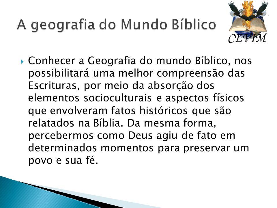  Conhecer a Geografia do mundo Bíblico, nos possibilitará uma melhor compreensão das Escrituras, por meio da absorção dos elementos socioculturais e