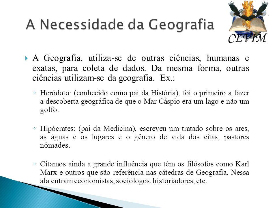  A Geografia, utiliza-se de outras ciências, humanas e exatas, para coleta de dados. Da mesma forma, outras ciências utilizam-se da geografia. Ex.: ◦