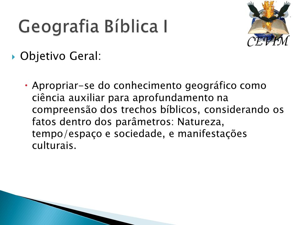  Objetivo Geral:  Apropriar-se do conhecimento geográfico como ciência auxiliar para aprofundamento na compreensão dos trechos bíblicos, considerand