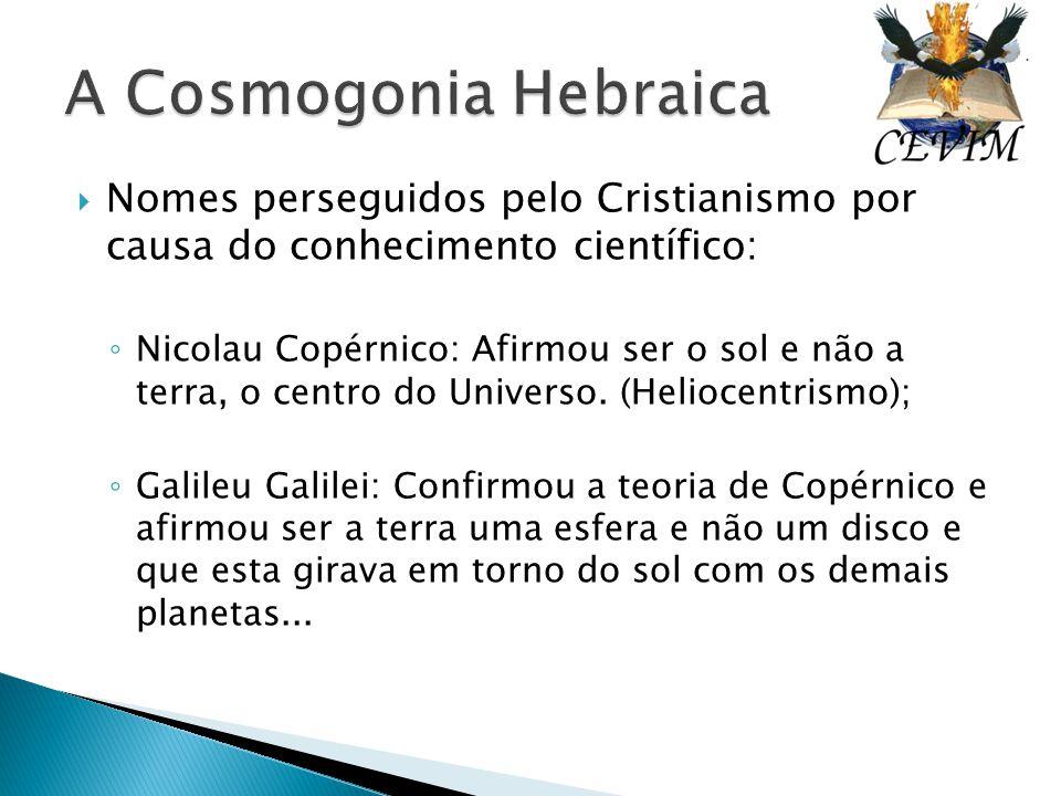  Nomes perseguidos pelo Cristianismo por causa do conhecimento científico: ◦ Nicolau Copérnico: Afirmou ser o sol e não a terra, o centro do Universo
