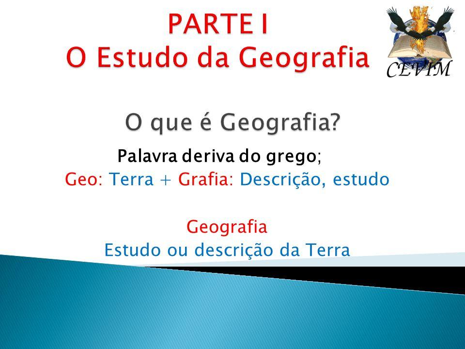Palavra deriva do grego; Geo: Terra + Grafia: Descrição, estudo Geografia Estudo ou descrição da Terra
