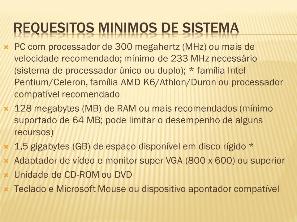  PC com processador de 300 megahertz (MHz) ou mais de velocidade recomendado; mínimo de 233 MHz necessário (sistema de processador único ou duplo); * família Intel Pentium/Celeron, família AMD K6/Athlon/Duron ou processador compatível recomendado  128 megabytes (MB) de RAM ou mais recomendados (mínimo suportado de 64 MB; pode limitar o desempenho de alguns recursos)  1,5 gigabytes (GB) de espaço disponível em disco rígido *  Adaptador de vídeo e monitor super VGA (800 x 600) ou superior  Unidade de CD-ROM ou DVD  Teclado e Microsoft Mouse ou dispositivo apontador compatível