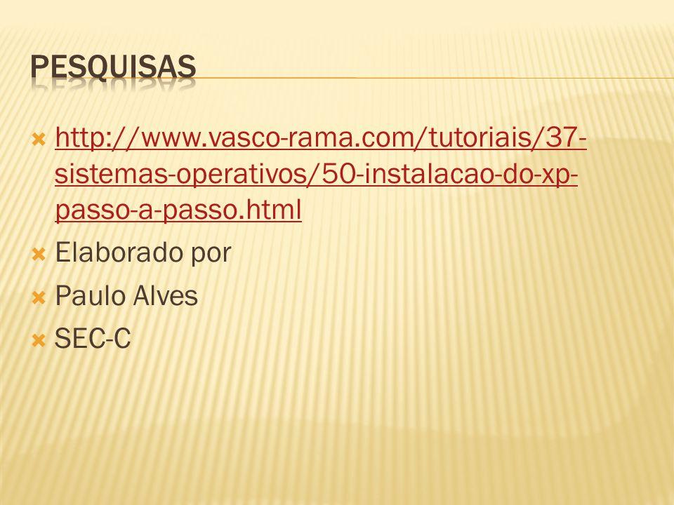  http://www.vasco-rama.com/tutoriais/37- sistemas-operativos/50-instalacao-do-xp- passo-a-passo.html http://www.vasco-rama.com/tutoriais/37- sistemas-operativos/50-instalacao-do-xp- passo-a-passo.html  Elaborado por  Paulo Alves  SEC-C
