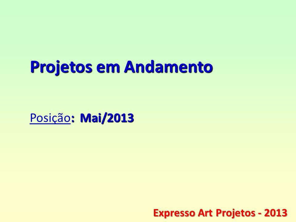 ® Expresso Art Projetos - 2013 Projetos em Andamento : Mai/2013 Posição: Mai/2013 Expresso Art Projetos - 2013
