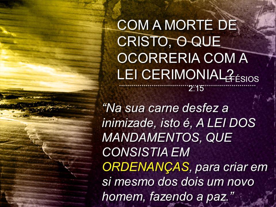 """COM A MORTE DE CRISTO, O QUE OCORRERIA COM A LEI CERIMONIAL? """"Na sua carne desfez a inimizade, isto é, A LEI DOS MANDAMENTOS, QUE CONSISTIA EM ORDENAN"""