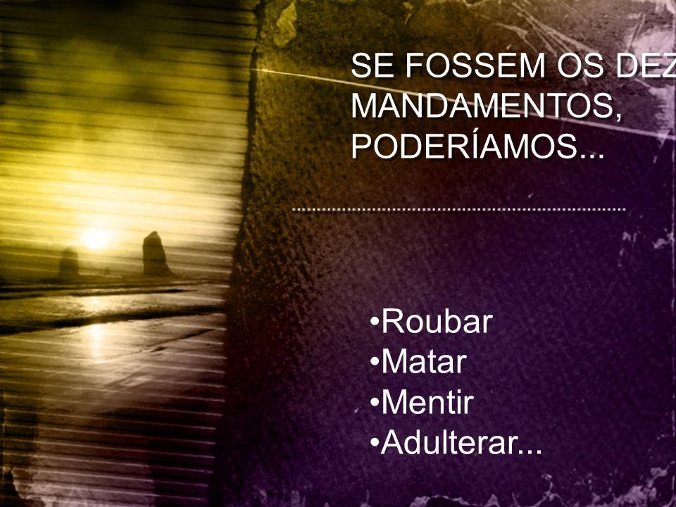 SE FOSSEM OS DEZ MANDAMENTOS, PODERÍAMOS... Roubar Matar Mentir Adulterar...