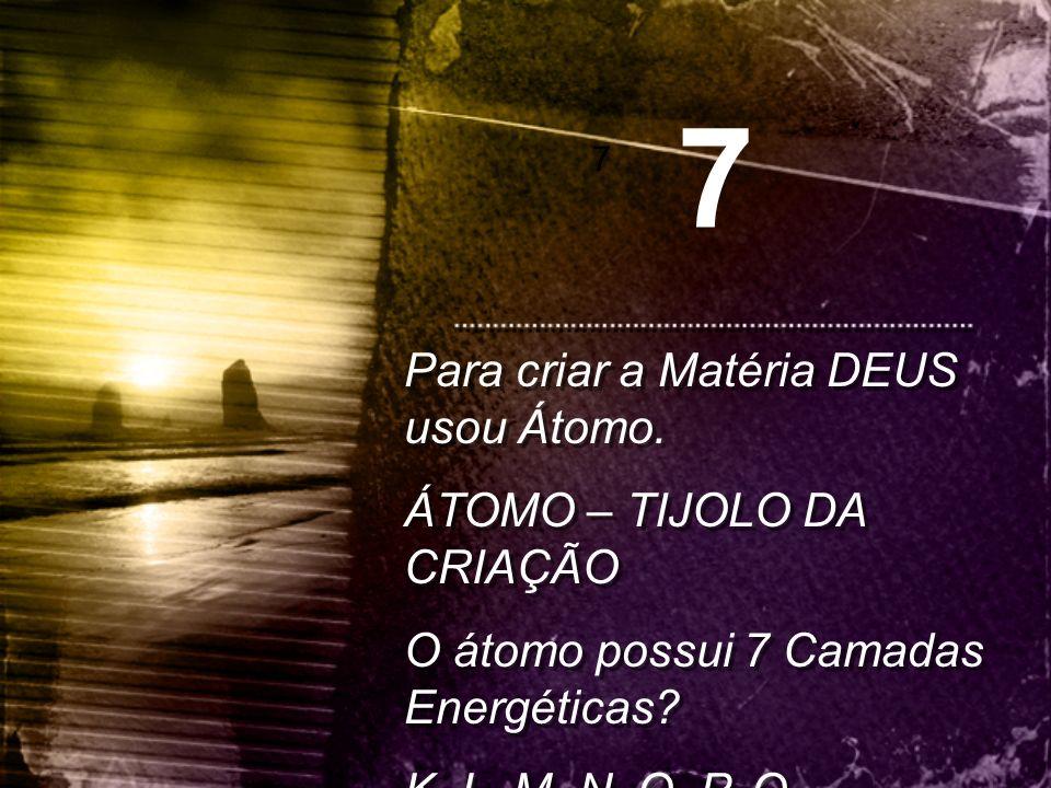 Para criar a Matéria DEUS usou Átomo. ÁTOMO – TIJOLO DA CRIAÇÃO O átomo possui 7 Camadas Energéticas? K, L, M, N, O, P, Q Para criar a Matéria DEUS us