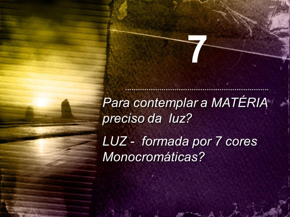 Para contemplar a MATÉRIA preciso da luz? LUZ - formada por 7 cores Monocromáticas? Para contemplar a MATÉRIA preciso da luz? LUZ - formada por 7 core
