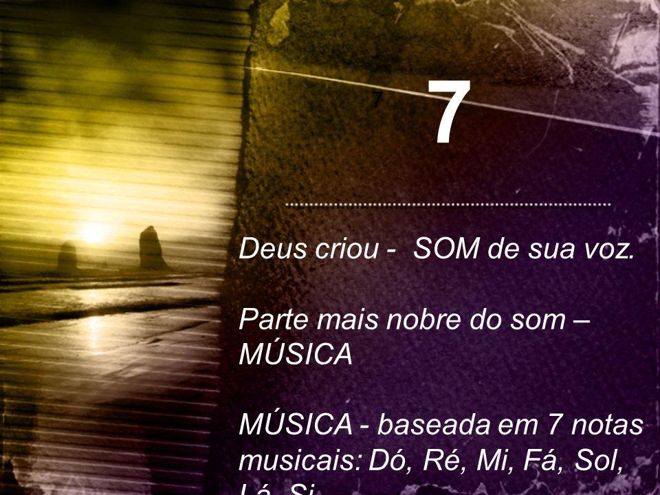 7 7 Deus criou - SOM de sua voz. Parte mais nobre do som – MÚSICA MÚSICA - baseada em 7 notas musicais: Dó, Ré, Mi, Fá, Sol, Lá, Si.