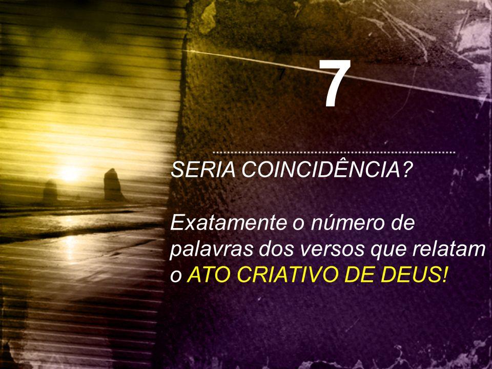 7 7 SERIA COINCIDÊNCIA? Exatamente o número de palavras dos versos que relatam o ATO CRIATIVO DE DEUS!