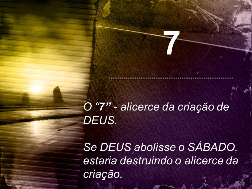 """7 7 O """"7"""" - alicerce da criação de DEUS. Se DEUS abolisse o SÁBADO, estaria destruindo o alicerce da criação."""