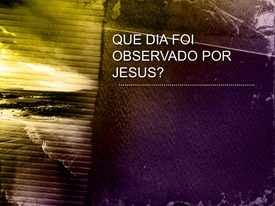 QUE DIA FOI OBSERVADO POR JESUS?