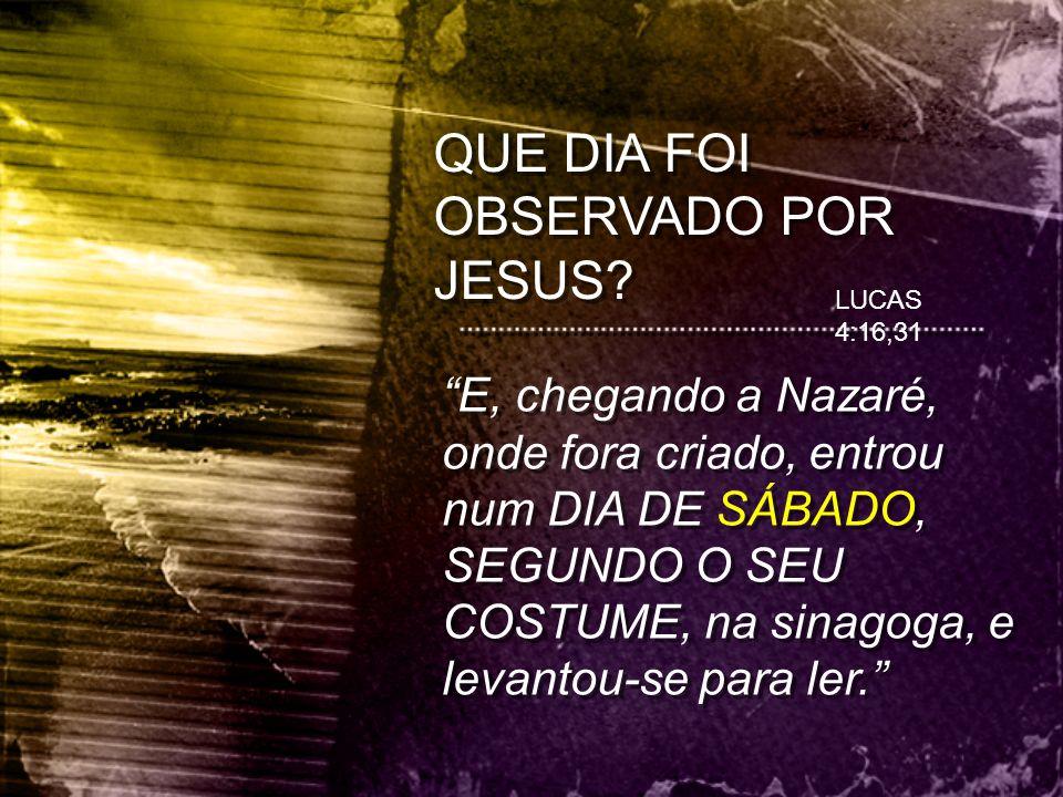 """LUCAS 4:16,31 """"E, chegando a Nazaré, onde fora criado, entrou num DIA DE SÁBADO, SEGUNDO O SEU COSTUME, na sinagoga, e levantou-se para ler."""""""