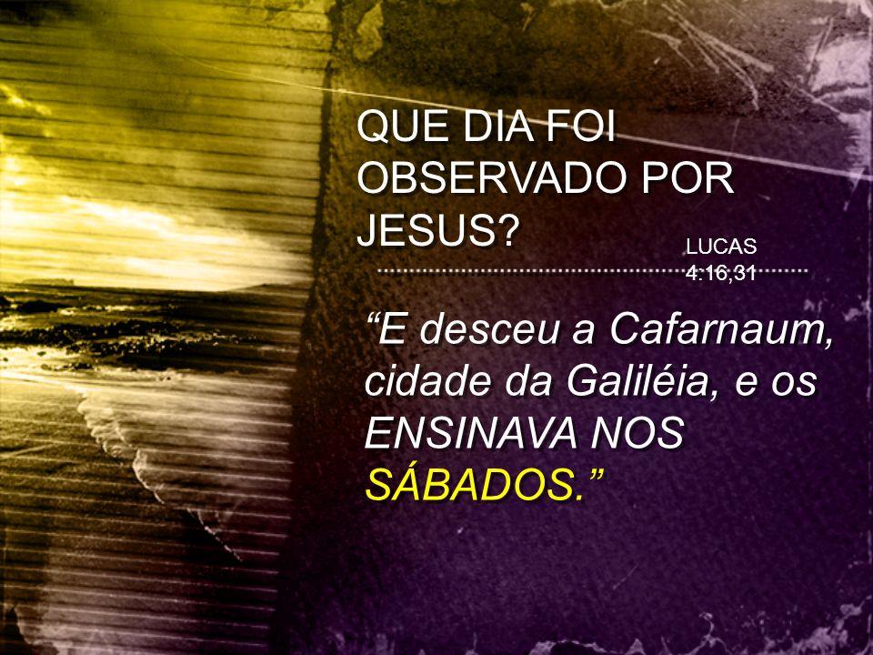 """QUE DIA FOI OBSERVADO POR JESUS? LUCAS 4:16,31 """"E desceu a Cafarnaum, cidade da Galiléia, e os ENSINAVA NOS SÁBADOS."""""""