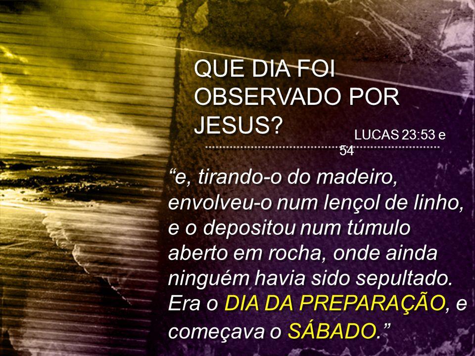 """QUE DIA FOI OBSERVADO POR JESUS? LUCAS 23:53 e 54 """"e, tirando-o do madeiro, envolveu-o num lençol de linho, e o depositou num túmulo aberto em rocha,"""