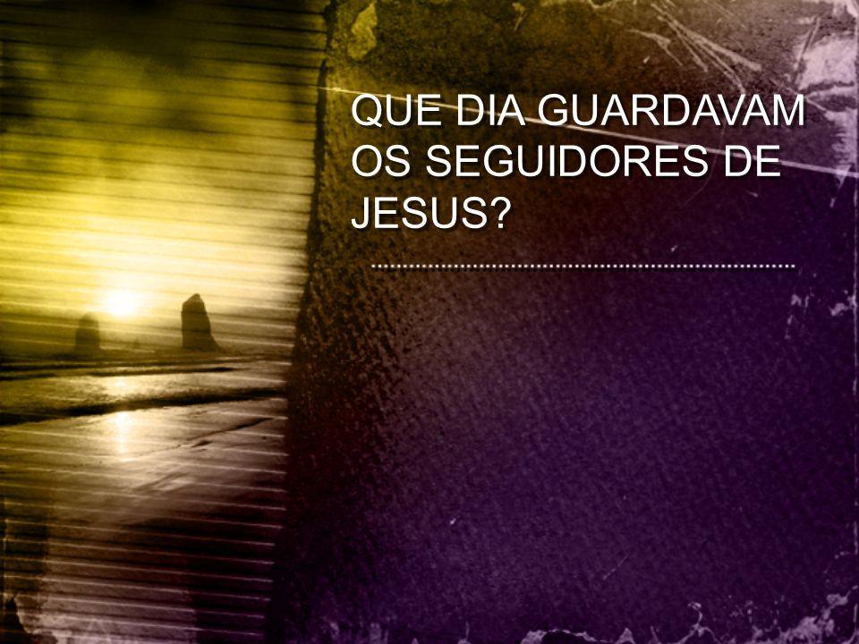 QUE DIA GUARDAVAM OS SEGUIDORES DE JESUS?