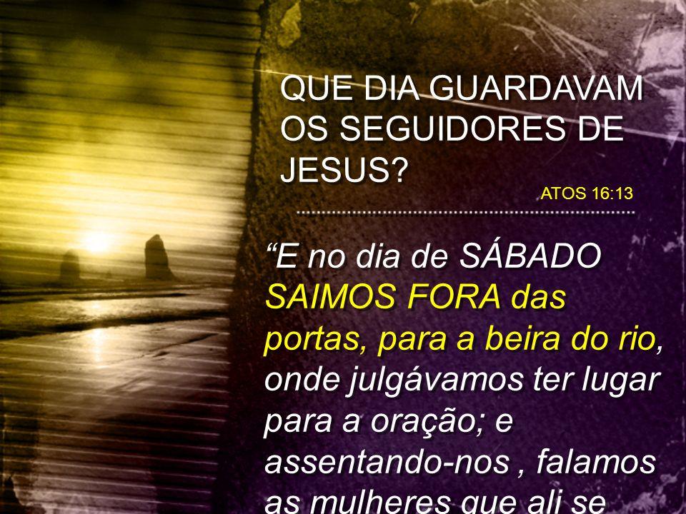 """QUE DIA GUARDAVAM OS SEGUIDORES DE JESUS? ATOS 16:13 """"E no dia de SÁBADO SAIMOS FORA das portas, para a beira do rio, onde julgávamos ter lugar para a"""