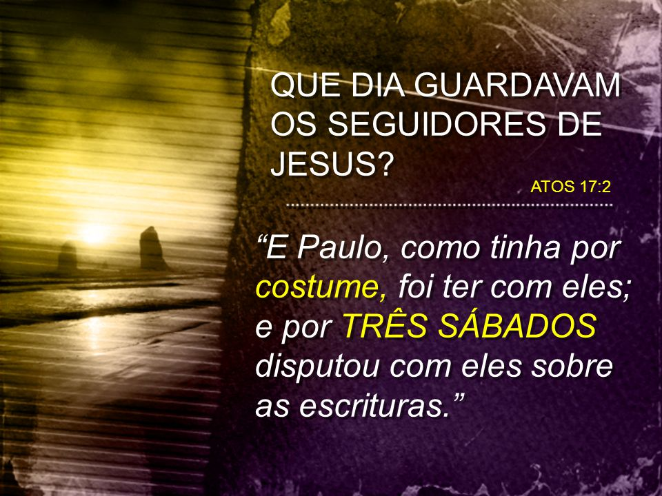 """QUE DIA GUARDAVAM OS SEGUIDORES DE JESUS? ATOS 17:2 """"E Paulo, como tinha por costume, foi ter com eles; e por TRÊS SÁBADOS disputou com eles sobre as"""