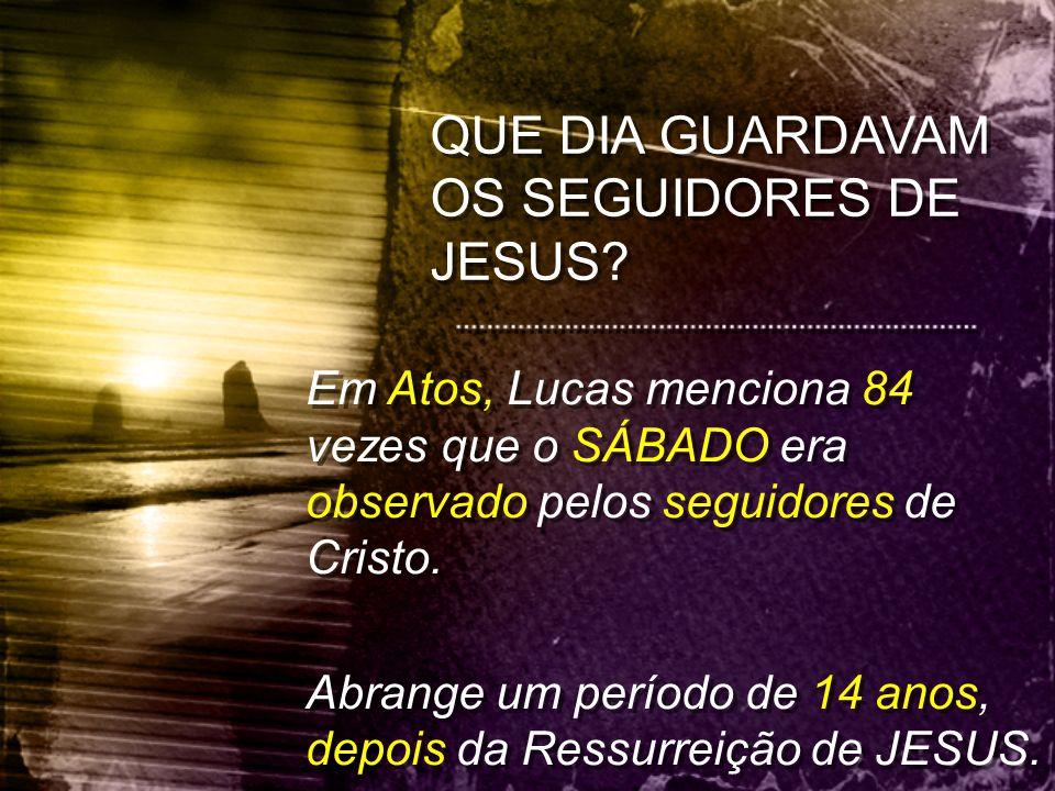 QUE DIA GUARDAVAM OS SEGUIDORES DE JESUS? Em Atos, Lucas menciona 84 vezes que o SÁBADO era observado pelos seguidores de Cristo. Abrange um período d