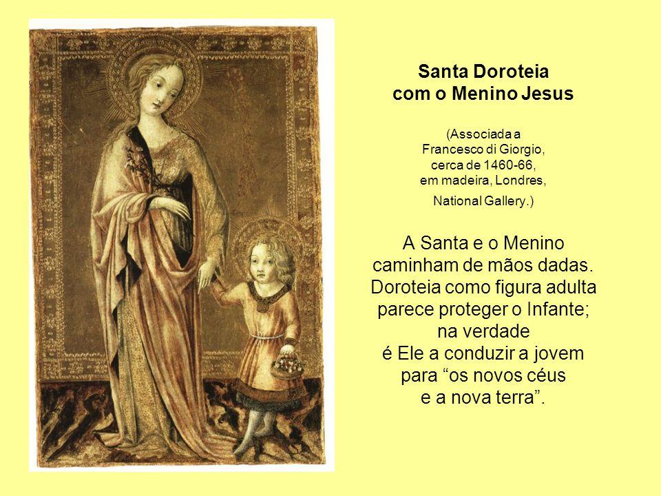 Santa Doroteia com o Menino Jesus (Associada a Francesco di Giorgio, cerca de 1460-66, em madeira, Londres, National Gallery.) A Santa e o Menino caminham de mãos dadas.
