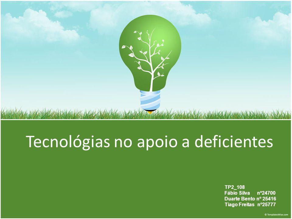 Tecnológias no apoio a deficientes TP2_108 Fábio Silva nº24700 Duarte Bento nº 25416 Tiago Freitas nº25777