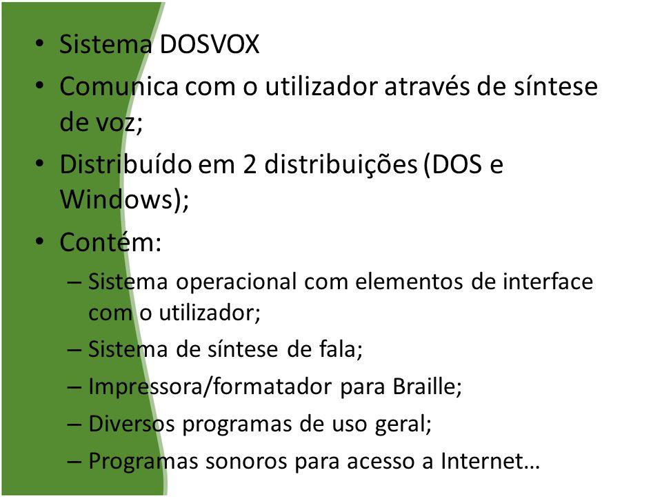 Sistema DOSVOX Comunica com o utilizador através de síntese de voz; Distribuído em 2 distribuições (DOS e Windows); Contém: – Sistema operacional com