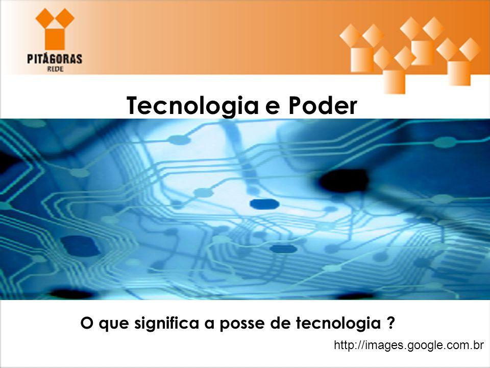 Tecnologia e Poder O que significa a posse de tecnologia ? http://images.google.com.br