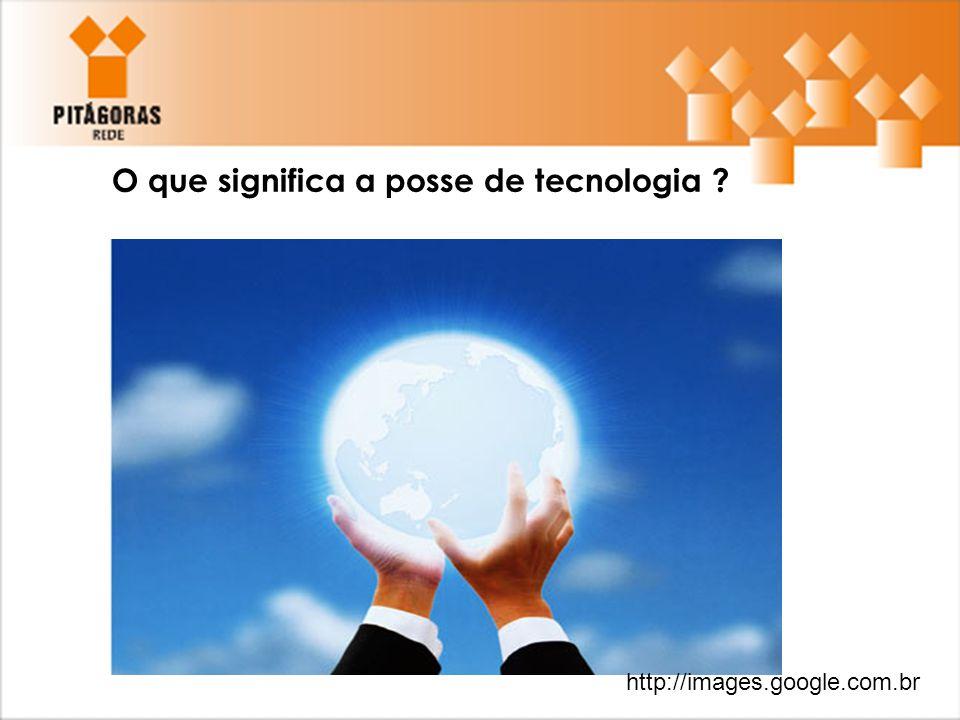 O que significa a posse de tecnologia ? http://images.google.com.br