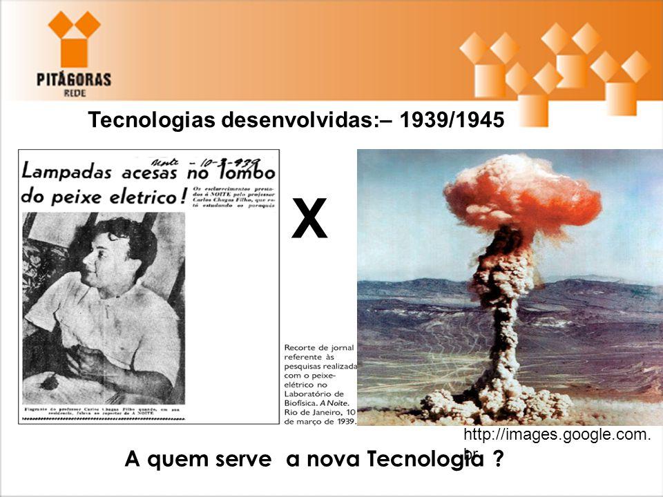 Tecnologias desenvolvidas:– 1939/1945 X A quem serve a nova Tecnologia ? http://images.google.com. br