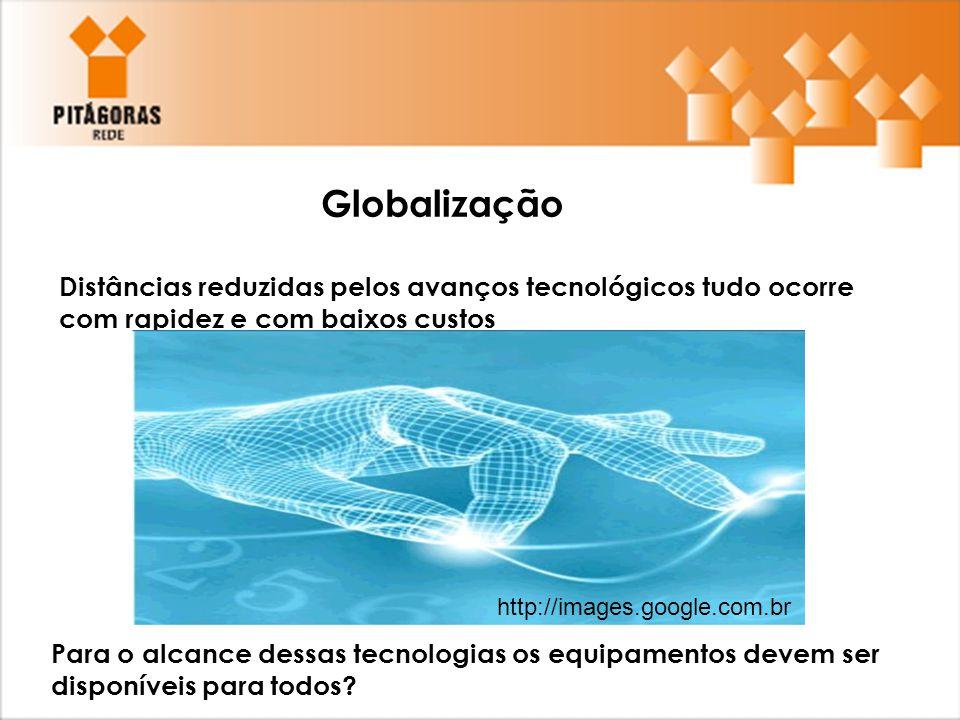 Globalização Distâncias reduzidas pelos avanços tecnológicos tudo ocorre com rapidez e com baixos custos Para o alcance dessas tecnologias os equipame