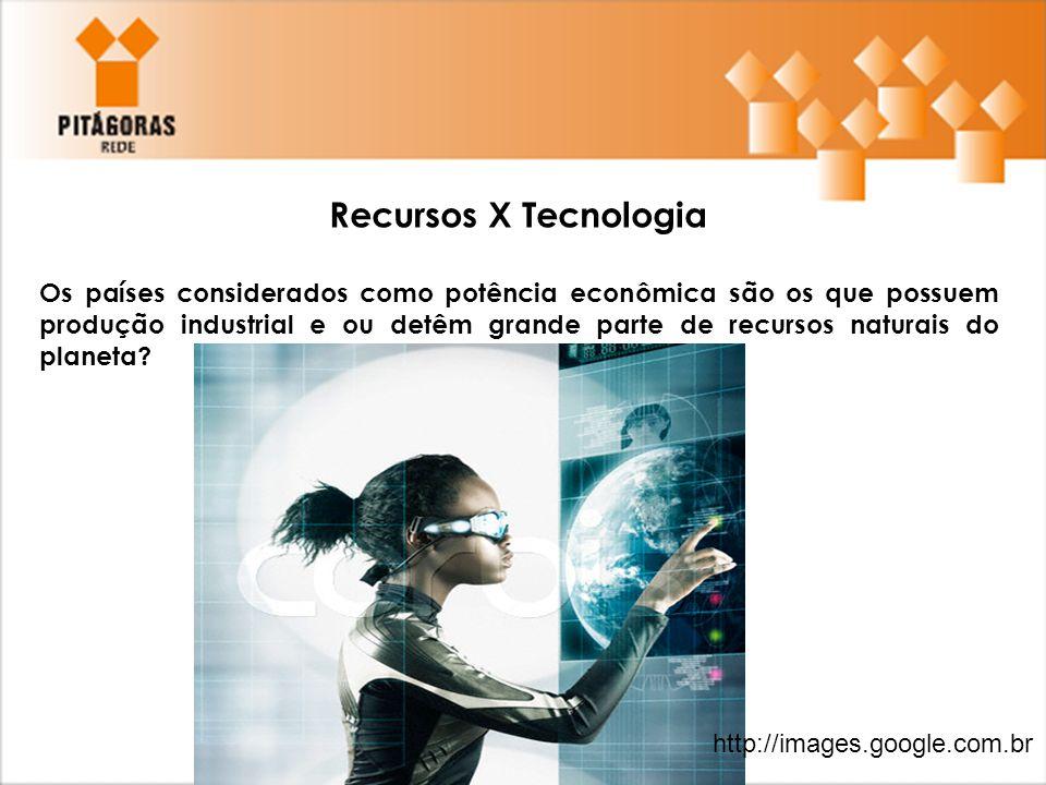 Recursos X Tecnologia Os países considerados como potência econômica são os que possuem produção industrial e ou detêm grande parte de recursos natura
